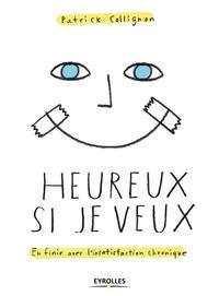 HEUREUX SI JE VEUX - EN FINIR AVEC L'INSATISFACTION CHRONIQUE.