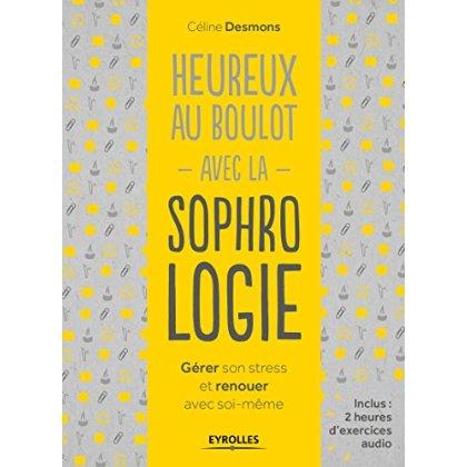 HEUREUX AU BOULOT AVEC LA SOPHROLOGIE - GERER SON STRESS ET RENOUER AVEC SOI-MEME.