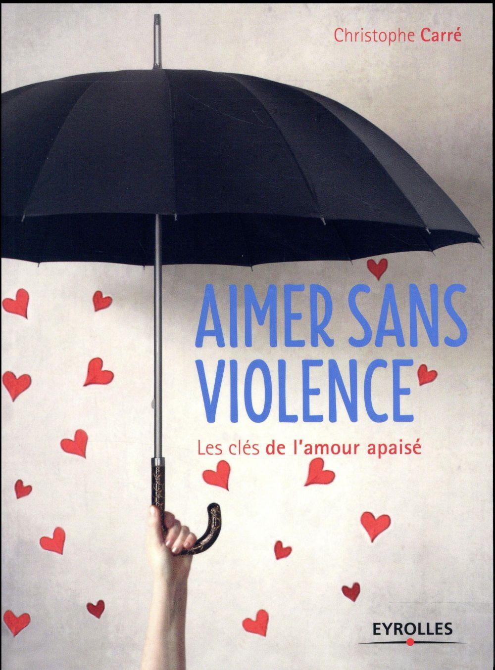 AIMER SANS VIOLENCE - LES CLES DE L'AMOUR APAISE.
