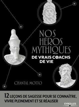 NOS HEROS MYTHIQUES, DE VRAIS COACHS DE VIE - 12 LECONS DE SAGESSE POUR SE CONNAITRE, VIVRE PLEINEME
