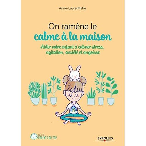 ON RAMENE LE CALME A LA MAISON - AIDER VOTRE ENFANT A CALMER STRESS, AGITATION, ANXIETE ET ANGOISSE