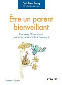 ETRE UN PARENT BIENVEILLANT - TOUT CE QU'IL FAUT SAVOIR POUR FAIRE DES ENFANTS HEUREUX