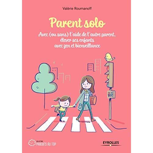 PARENT SOLO - AVEC (OU SANS) L'AIDE DE L'AUTRE PARENT, ELEVER SES ENFANTS AVEC ZEN ET BIENVEILLANCE
