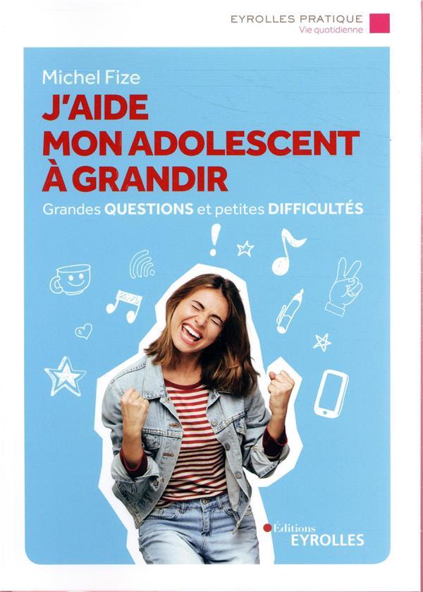 J'AIDE MON ADOLESCENT A GRANDIR - GRANDES QUESTIONS ET PETITES DIFFICULTES