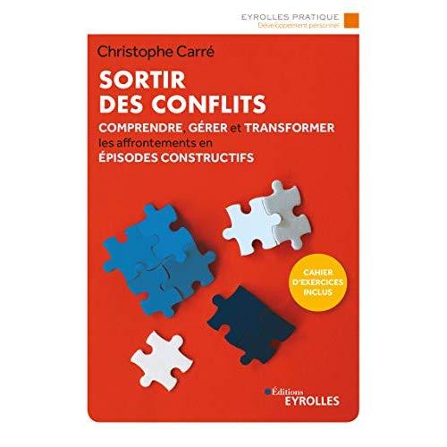 SORTIR DES CONFLITS - COMPRENDRE, GERER ET TRANSFORMER LES AFFRONTEMENTS EN EPISODES CONSTRUCTIFS