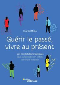GUERIR LE PASSE  VIVRE AU PRESENT - CONSTELLATIONS FAMILIALES POUR COMPRENDRE SON HISTOIRE ET MIEUX