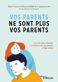 VOS PARENTS NE SONT PLUS VOS PARENTS - LES CLES POUR REAJUSTER LA RELATION AVEC SES PARENTS A L'AGE