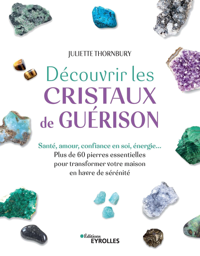DECOUVRIR LES CRISTAUX DE GUERISON - SANTE, CONFIANCE EN SOI, AMOUR, ENERGIE... PLUS DE 60 PIERRES E