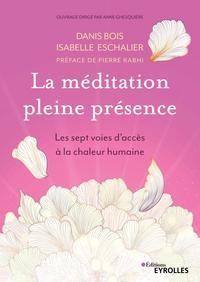 LA MEDITATION PLEINE PRESENCE - LES SEPT VOIES D'ACCES A LA CHALEUR HUMAINE. PREFACE DE PIERRE RABHI