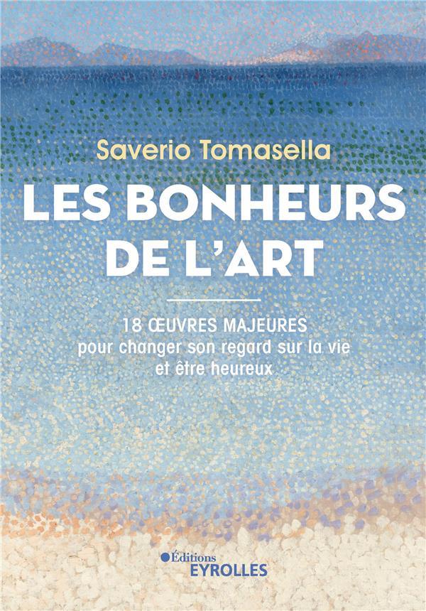 LES BONHEURS DE L'ART - 18 OEUVRES MAJEURES POUR CHANGER SON REGARD SUR LA VIE ET ETRE HEUREUX