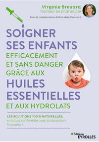 SOIGNER SES ENFANTS EFFICACEMENT ET SANS DANGER GRACE AUX HUILES ESSENTIELLES ET AUX HYDROLATS - LES