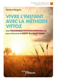 VIVRE L'INSTANT AVEC LA METHODE VITTOZ - UNE TECHNIQUE PSYCHOCORPORELLE POUR RETROUVER LE GOUT AU QU