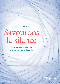 SAVOURONS LE SILENCE - SE RECONNECTER A SOI QUAND LE BRUIT DETRUIT