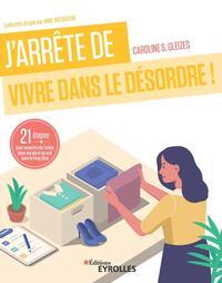 J'ARRETE DE VIVRE DANS LE DESORDRE ! - 21 ETAPES POUR REMETTRE DE L'ORDRE DANS MA VIE ET EN MOI AVEC
