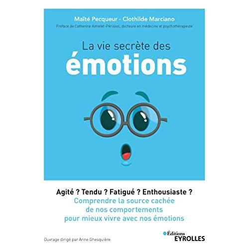 LA VIE SECRETE DES EMOTIONS - AGITE ? TENDU ? FATIGUE ? ENTHOUSIASTE ? COMPRENDRE LA SOURCE CACHEE D