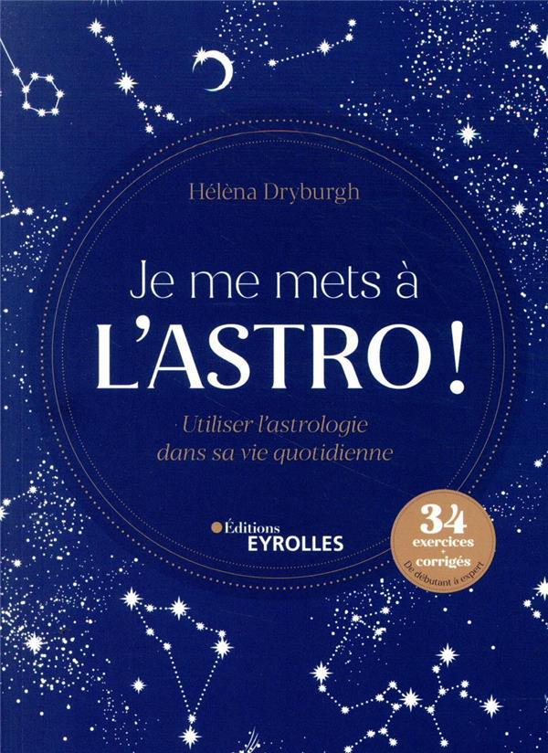 JE ME METS A L'ASTRO ! - UTILISER L'ASTROLOGIE DANS SA VIE QUOTIDIENNE. 34 EXERCICES + CORRIGES. DE