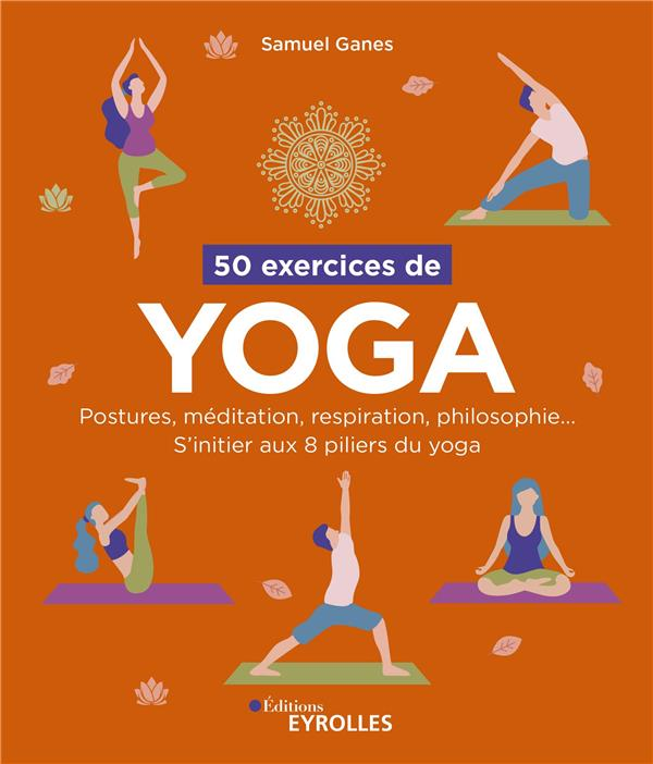 50 EXERCICES DE YOGA - POSTURES, MEDITATION, RESPIRATION, PHILOSOPHIE... S'INITIER AUX 8 PILIERS DU