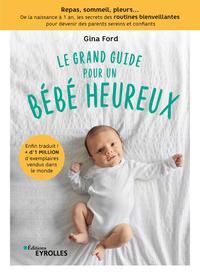 LE GRAND GUIDE POUR UN BEBE HEUREUX - REPAS, SOMMEIL, PLEURS... DE LA NAISSANCE A 1 AN, LES SECRETS