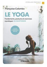 LE YOGA - FONDEMENTS, POSTURES ET EXERCICES A PRATIQUER AU QUOTIDIEN