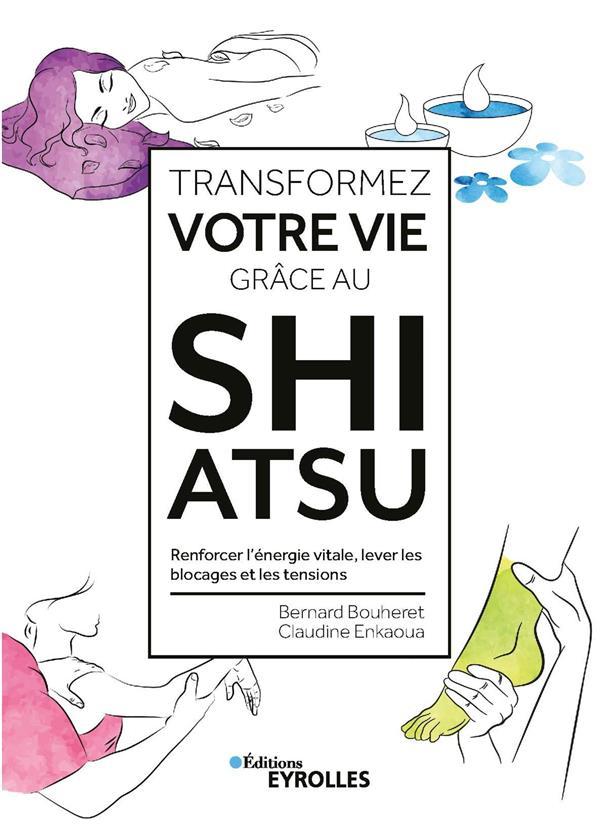 TRANSFORMEZ VOTRE VIE GRACE AU SHIATSU - RENFORCER L'ENERGIE VITALE, LEVER LES BLOCAGES ET LES TENSI