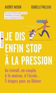 JE DIS ENFIN STOP A LA PRESSION - AU TRAVAIL, EN COUPLE, A LA MAISON, A L'ECOLE... 5 ETAPES POUR SE