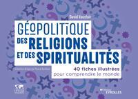 GEOPOLITIQUE DES RELIGIONS ET DES SPIRITUALITES - 40 FICHES ILLUSTREES POUR COMPRENDRE LE MONDE. COL