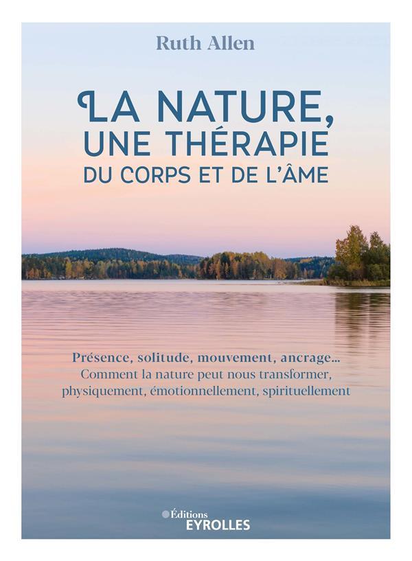 LA NATURE, UNE THERAPIE DU CORPS ET DE L'AME - PRESENCE, SOLITUDE, MOUVEMENT, ANCRAGE... COMMENT LA