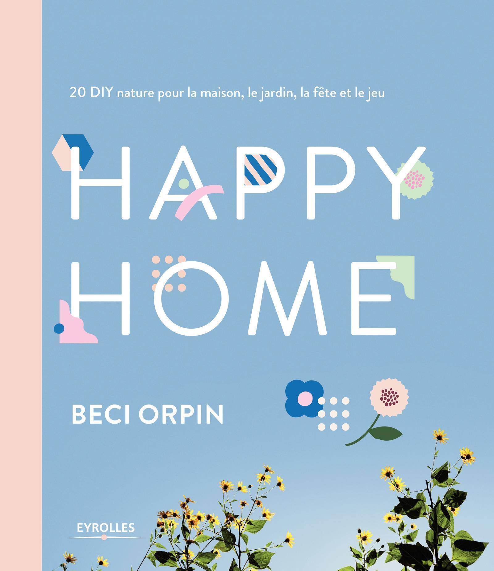 HAPPY HOME - 20 DIY NATURE POUR LA MAISON  LE JARDIN  LA FETE ET LE JEU