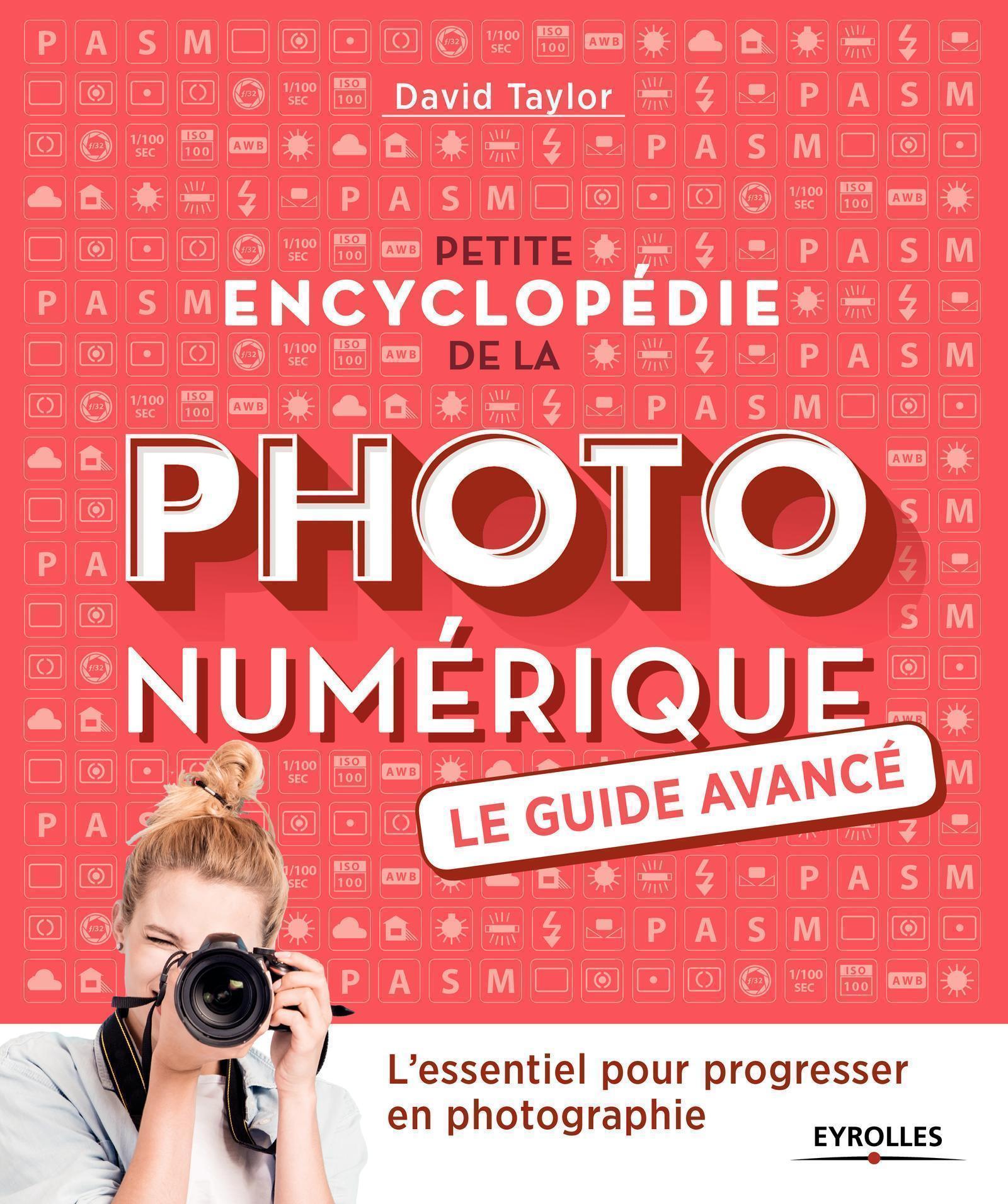 PETITE ENCYCLOPEDIE DE LA PHOTO NUMERIQUE - LE GUIDE AVANCE - L'ESSENTIEL POUR PROGRESSER EN PHOTOGR