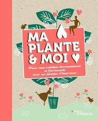 MA PLANTE ET MOI - POUR UNE RELATION HARMONIEUSE ET FLORISSANTE AVEC SES PLANTES D'INTERIEUR