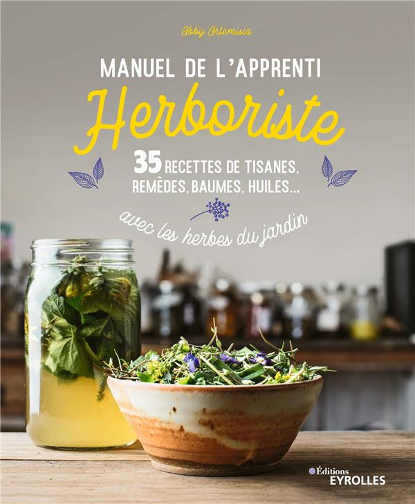 MANUEL DE L'APPRENTI HERBORISTE - 35 RECETTES DE TISANES, REMEDES, BAUMES, HUILES...AVEC LES HERBES