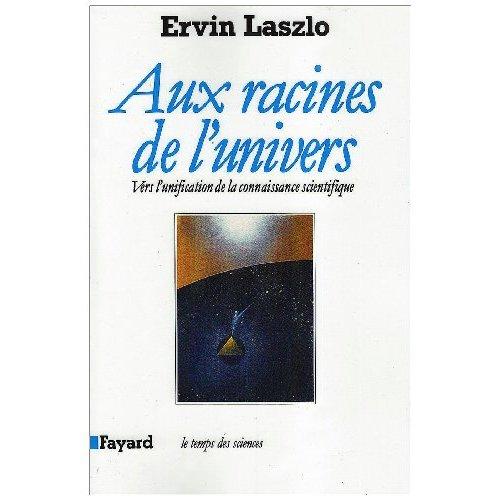 AUX RACINES DE L'UNIVERS - VERS L'UNIFICATION DE LA CONNAISSANCE SCIENTIFIQUE