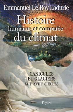 HISTOIRE HUMAINE ET COMPAREE DU CLIMAT, VOLUME 1 - CANICULES ET GLACIERS (XIIIE-XVIIIE SIECLES)