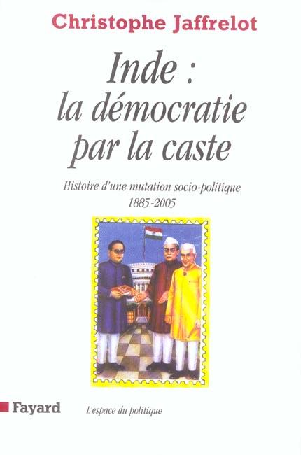 INDE : LA DEMOCRATIE PAR LA CASTE - HISTOIRE D'UNE MUTATION SOCIO-POLITIQUE (1885-2005)