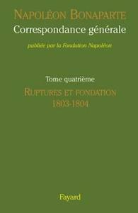 CORRESPONDANCE GENERALE DE NAPOLEON - RUPTURES ET FONDATION (1803-1804)
