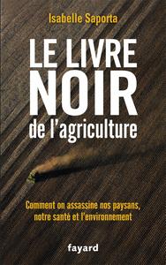 LE LIVRE NOIR DE L'AGRICULTURE - COMMENT ON ASSASSINE NOS PAYSANS, NOTRE SANTE ET L'ENVIRONNEMENT