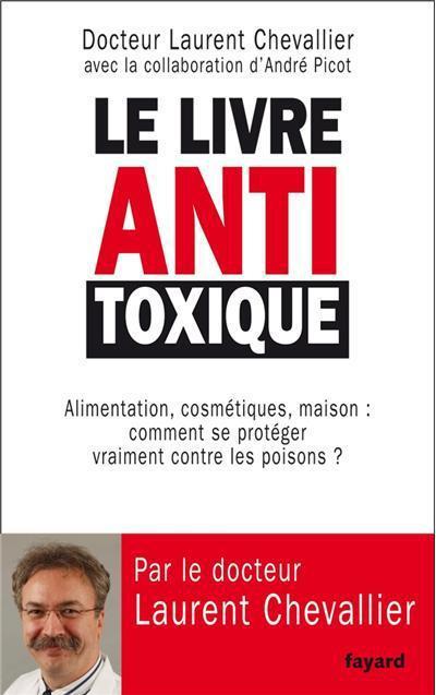 LE LIVRE ANTI TOXIQUE - ALIMENTATION, COSMETIQUES, MAISON... : LE GUIDE COMPLET POUR EN FINIR AVEC L