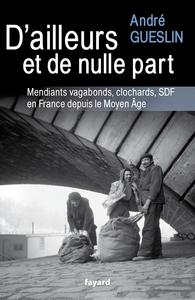 D'AILLEURS ET DE NULLE PART - MENDIANTS, VAGABONDS, CLOCHARDS, SDF EN FRANCE DEPUIS LE MOYEN AGE