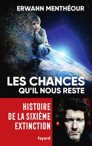 LES CHANCES QU'IL NOUS RESTE - HISTOIRE DE LA SIXIEME EXTINCTION