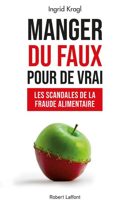 MANGER DU FAUX POUR DE VRAI - LES SCANDALES DE LA FRAUDE ALIMENTAIRE
