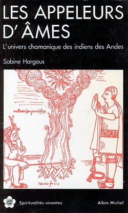 LES APPELEURS D'AMES - L'UNIVERS CHAMANIQUE DES INDIENS DES ANDES