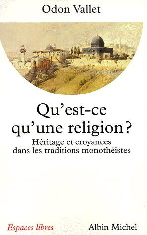 QU'EST-CE QU'UNE RELIGION ? - HERITAGE ET CROYANCES DANS LES TRADITIONS MONOTHEISTES