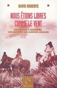 NOUS ETIONS LIBRES COMME LE VENT - DE COCHISE A GERONIMO, UNE HISTOIRE DES GUERRES APACHES