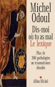 DIS-MOI OU TU AS MAL. LE LEXIQUE - PLUS DE 300PATHOLOGIES OU TRAUMATISMES DECODES