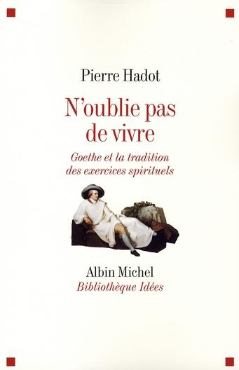 N'OUBLIE PAS DE VIVRE - GOETHE ET LA TRADITION DES EXERCICES SPIRITUELS