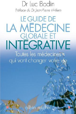 LE GUIDE DE LA MEDECINE GLOBALE ET INTEGRATIVE - TOUTES LES MEDECINES QUI VONT CHANGER VOTRE VIE