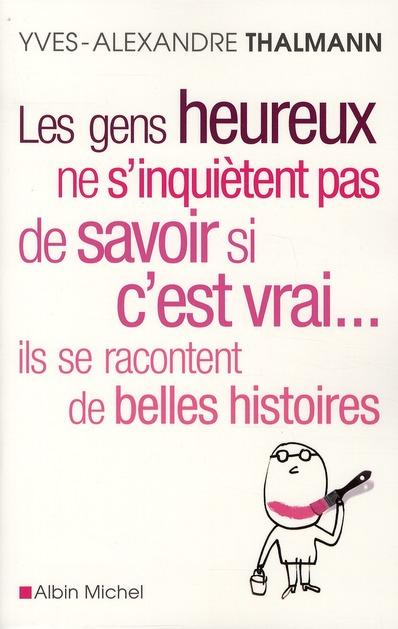 LES GENS HEUREUX NE S'INQUIETENT PAS DE SAVOIR SI C'EST VRAI... ILS SE RACONTENT DE BELLES HISTOIRES