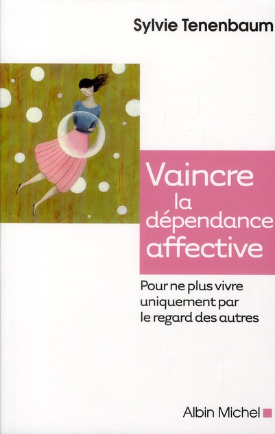 VAINCRE LA DEPENDANCE AFFECTIVE - POUR NE PLUS VIVRE UNIQUEMENT PAR LE REGARD DES AUTRES