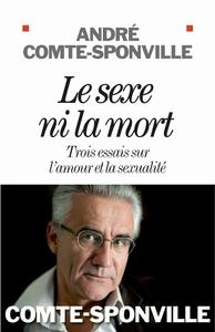 LE SEXE NI LA MORT - TROIS ESSAIS SUR L'AMOUR ET LA SEXUALITE