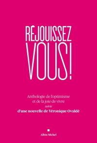 REJOUISSEZ-VOUS ! - ANTHOLOGIE ET DE LA JOIE DE VIVRE SUIVIE D'UNE NOUVELLE DE VERONIQUE OVALDE
